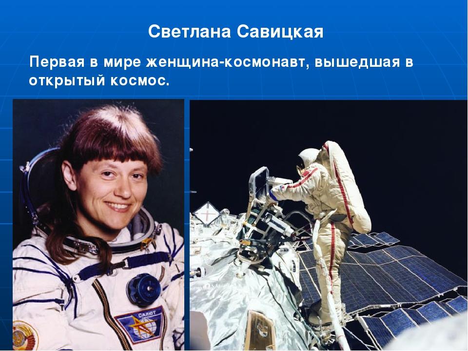 Светлана Савицкая Первая в мире женщина-космонавт, вышедшая в открытый космос.