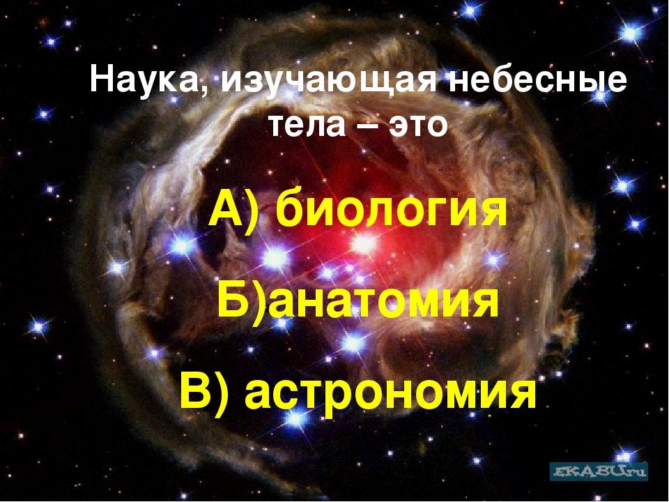 Наука, изучающая небесные тела – это А) биология Б)анатомия В) астрономия