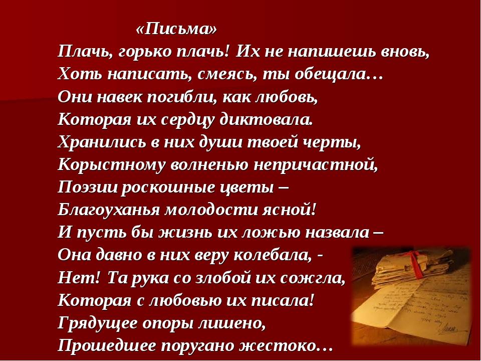 «Письма» Плачь, горько плачь! Их не напишешь вновь, Хоть написать, смеясь, т...