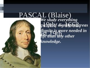PАSCAL (Blaise) 1623, June,19th – 1662, August,19th We study everything exce