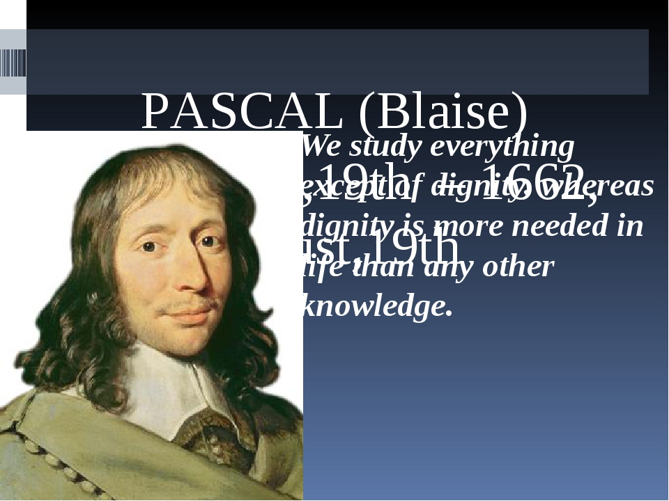 PАSCAL (Blaise) 1623, June,19th – 1662, August,19th We study everything exce...