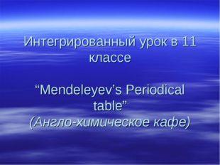"""Интегрированный урок в 11 классе """"Mendeleyev's Periodical table"""" (Англо-химич"""
