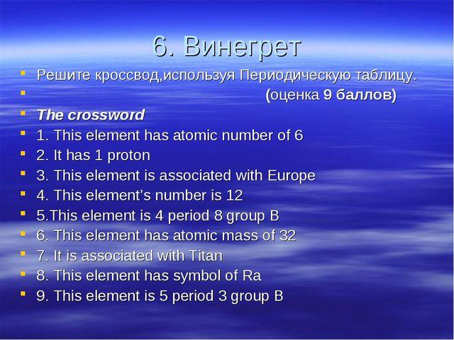 6. Винегрет Решите кроссвод,используя Периодическую таблицу. (оценка 9 баллов...