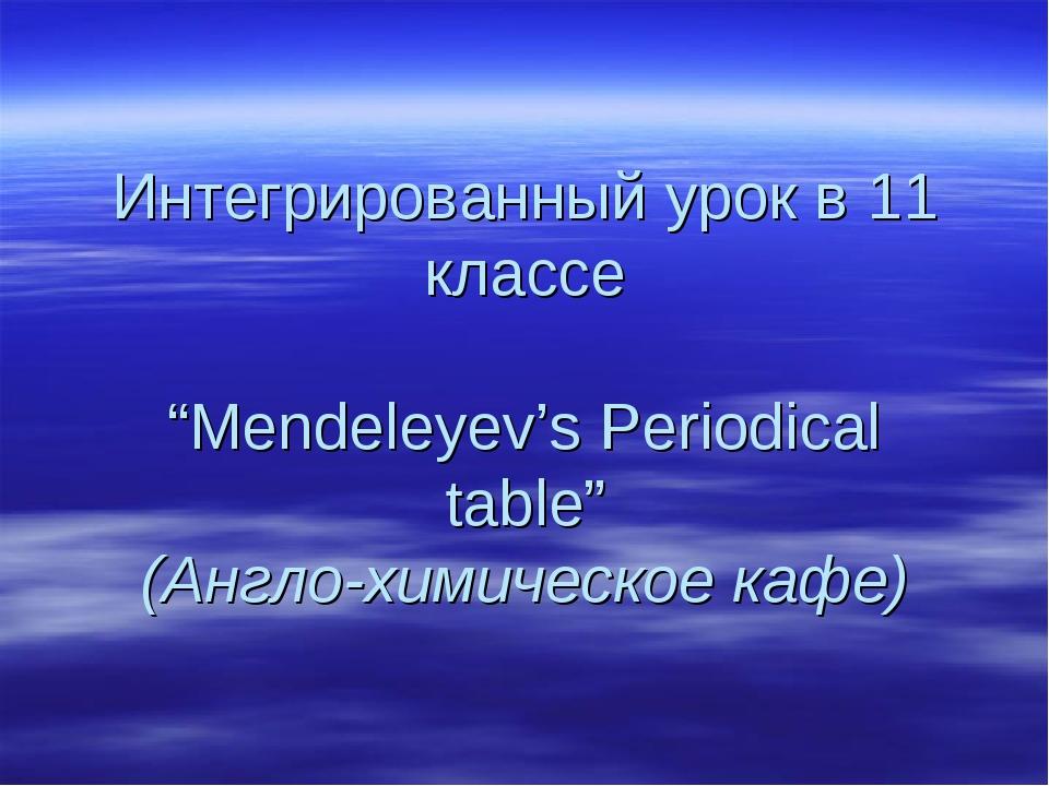 """Интегрированный урок в 11 классе """"Mendeleyev's Periodical table"""" (Англо-химич..."""