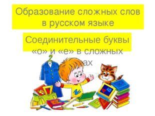 Образование сложных слов в русском языке Соединительные буквы «о» и «е» в сло