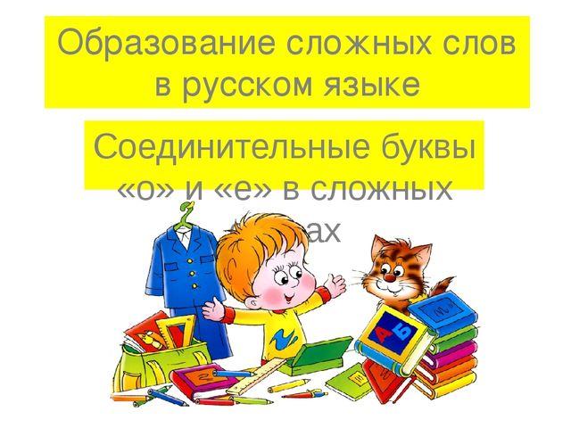 Образование сложных слов в русском языке Соединительные буквы «о» и «е» в сло...