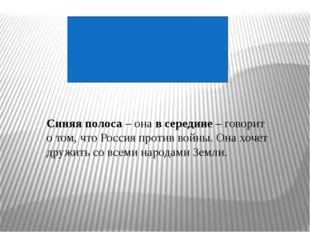 Синяя полоса – она в середине – говорит о том, что Россия против войны. Она