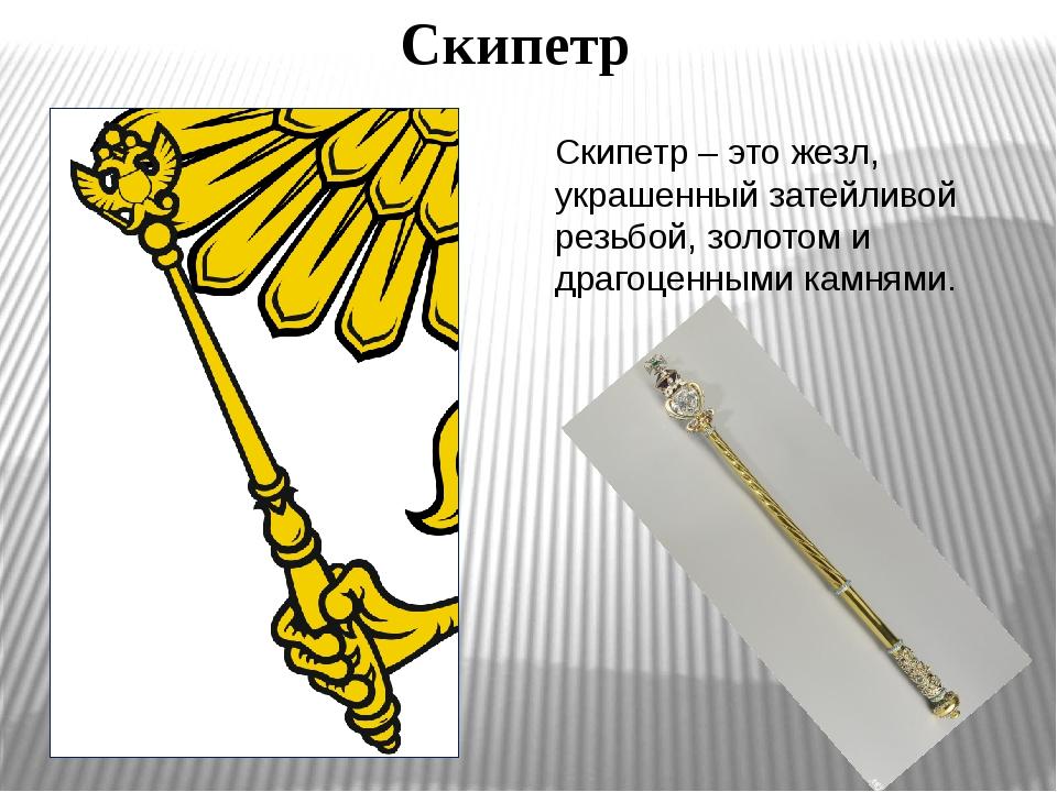Скипетр Скипетр – это жезл, украшенный затейливой резьбой, золотом и драгоцен...