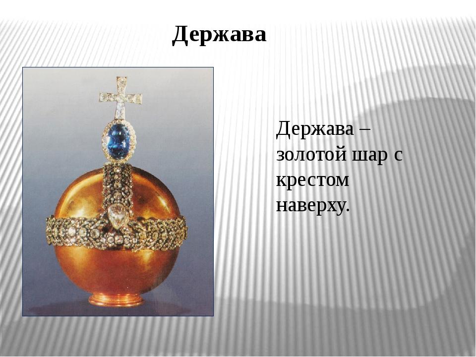 Держава Держава – золотой шар с крестом наверху.