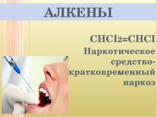 АЛКЕНЫ СHCI2=СНСI Наркотическое средство-кратковременный наркоз
