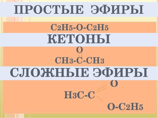 ПРОСТЫЕ ЭФИРЫ С2Н5-О-С2Н5 О СН3-С-СН3 ОО О Н3С-С О-С2Н5 КЕТОНЫ СЛОЖНЫЕ ЭФИРЫ