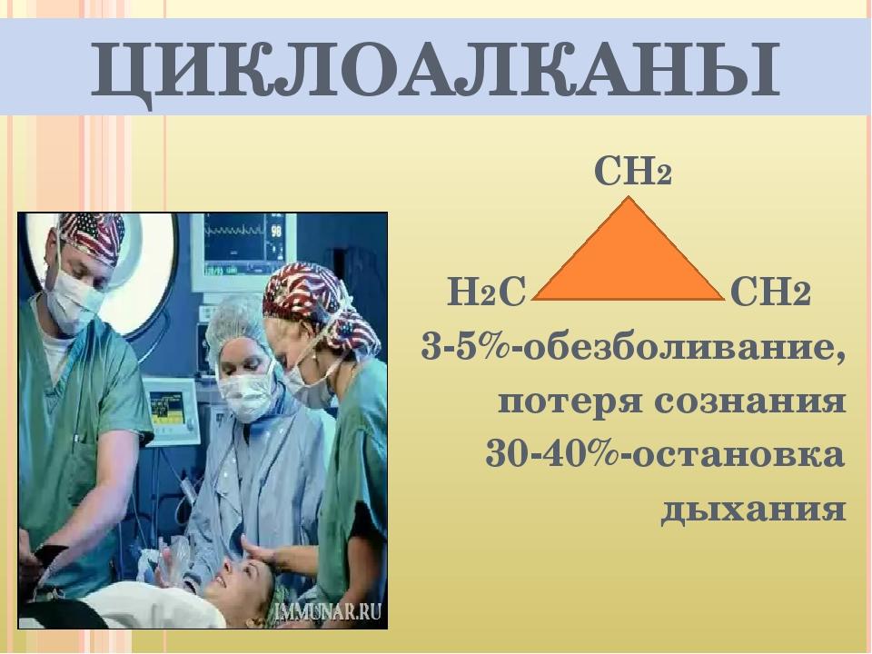 ЦИКЛОАЛКАНЫ СН2 Н2С СН2 3-5%-обезболивание, потеря сознания 30-40%-остановка...