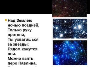 Над Землёю ночью поздней, Только руку протяни, Ты ухватишься за звёзды: Рядом