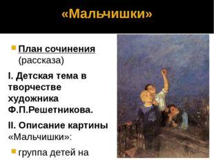 «Мальчишки» План сочинения (рассказа) I. Детская тема в творчестве художника