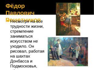 Фёдор Павлович Решетников Несмотря на все трудности жизни, стремление занимат