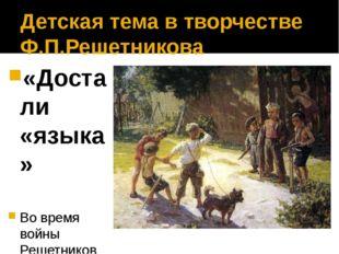 Детская тема в творчестве Ф.П.Решетникова «Достали «языка» Во время войны Реш