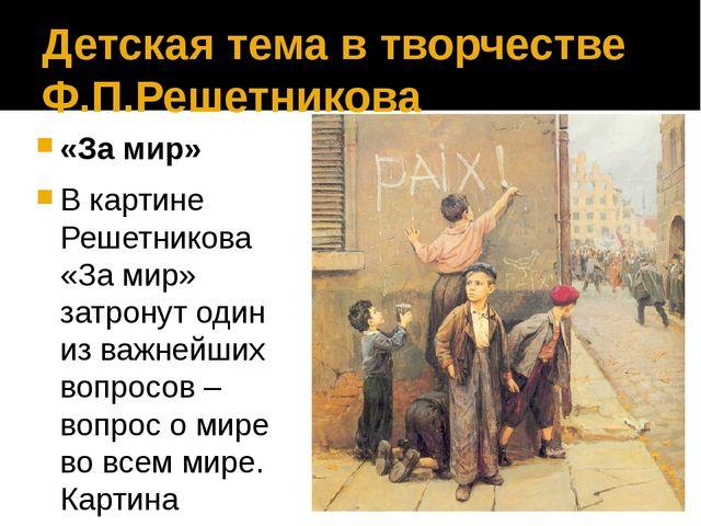 Детская тема в творчестве Ф.П.Решетникова «За мир» В картине Решетникова «За...
