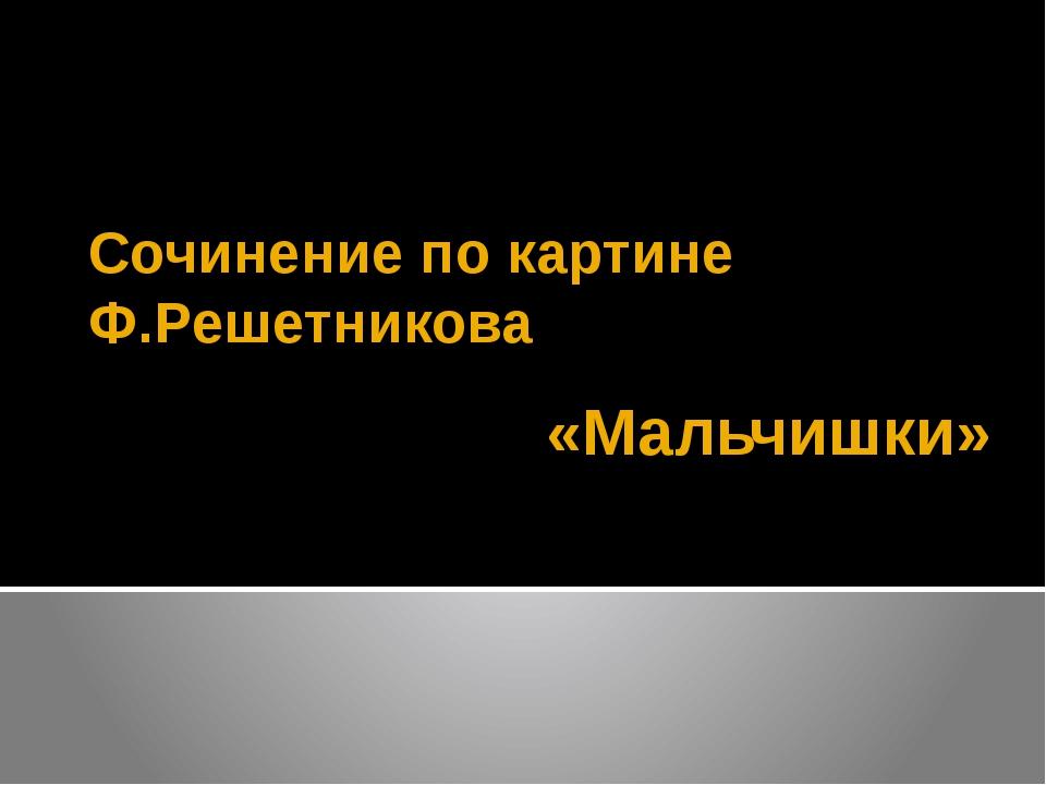 «Мальчишки» Сочинение по картине Ф.Решетникова