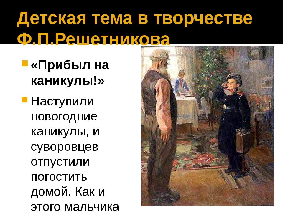 Детская тема в творчестве Ф.П.Решетникова «Прибыл на каникулы!» Наступили нов...