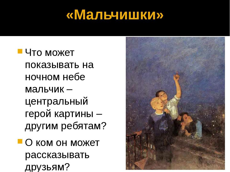 «Мальчишки» Что может показывать на ночном небе мальчик – центральный герой к...