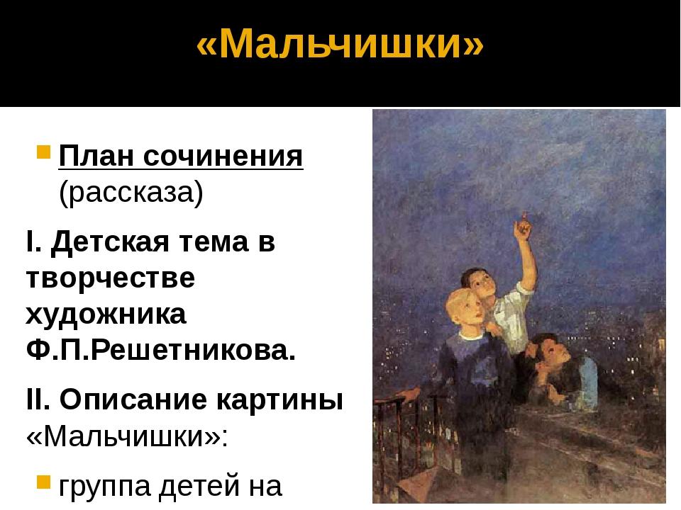 «Мальчишки» План сочинения (рассказа) I. Детская тема в творчестве художника...