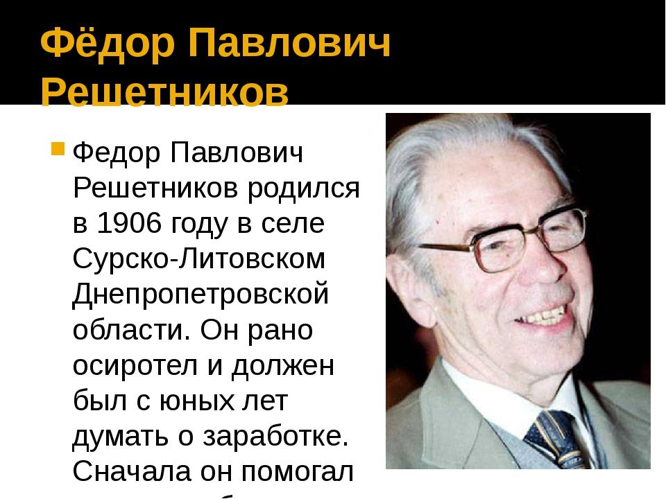 Фёдор Павлович Решетников Федор Павлович Решетников родился в 1906 году в сел...