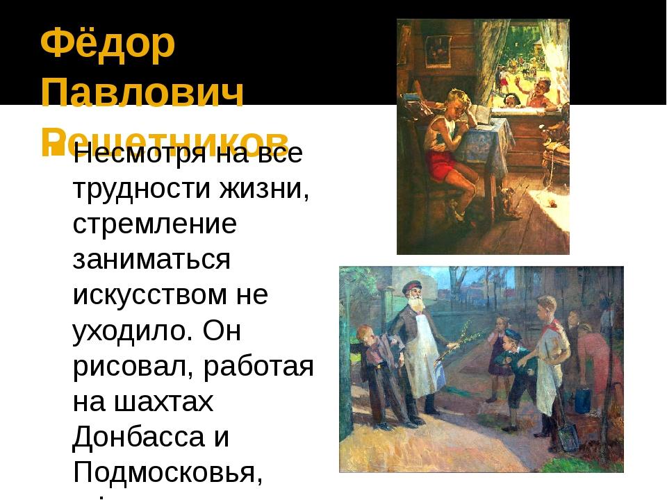 Фёдор Павлович Решетников Несмотря на все трудности жизни, стремление занимат...
