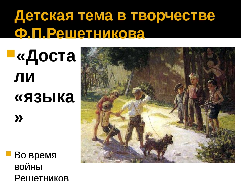 Детская тема в творчестве Ф.П.Решетникова «Достали «языка» Во время войны Реш...