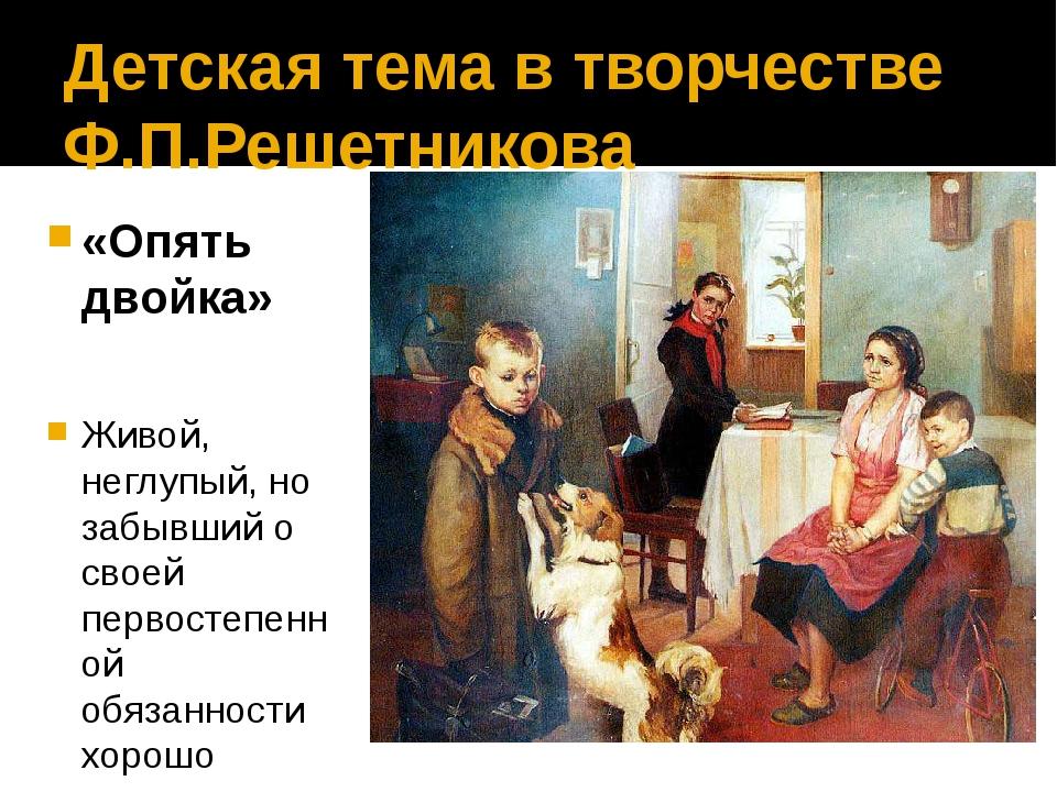 Детская тема в творчестве Ф.П.Решетникова «Опять двойка» Живой, неглупый, но...