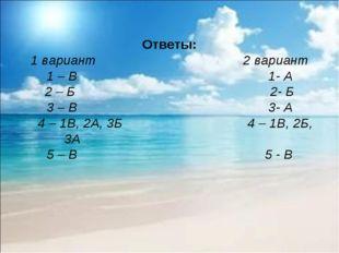 Ответы: 1 вариант 2 вариант 1 – В 1- А 2 – Б 2- Б 3 – В 3- А 4 – 1В, 2А, 3Б 4