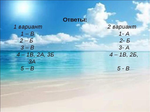Ответы: 1 вариант 2 вариант 1 – В 1- А 2 – Б 2- Б 3 – В 3- А 4 – 1В, 2А, 3Б 4...