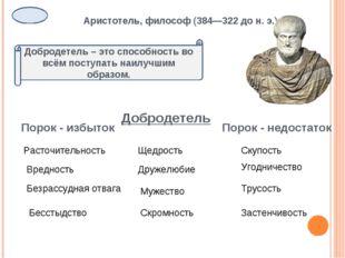 Аристотель, философ (384—322 до н. э.) Добродетель – это способность во всём