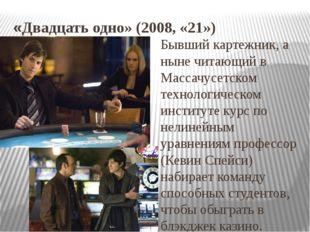 «Двадцать одно» (2008, «21») Бывший картежник, а ныне читающий в Массачусетск