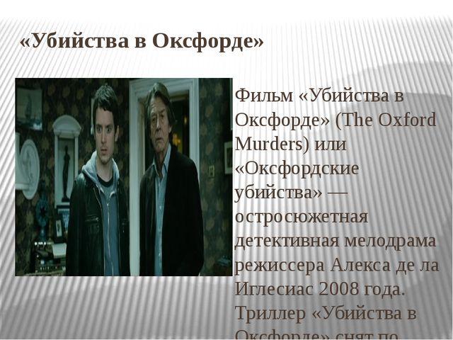 «Убийства в Оксфорде» Фильм «Убийства в Оксфорде» (The Oxford Murders) или «О...