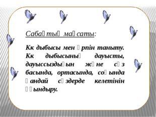 Сабақтың мақсаты: Кк дыбысы мен әрпін таныту. Кк дыбысының дауысты, дауыссыз