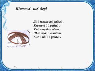 Шаттық шеңбері Дөңгелене тұрайық, Керегені құрайық. Уықтар боп иіліп, Шаңырақ