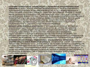 система организации, стимуляции и управления потребительским спросом на вещи,