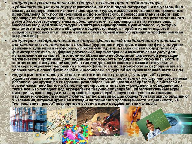 индустрия развлекательного досуга, включающая в себя массовую художественную...