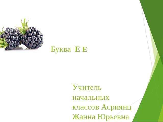 Буква Е Е Учитель начальных классов Асриянц Жанна Юрьевна