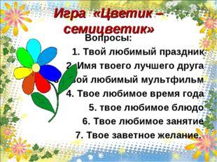 Игра «Цветик – семицветик» Вопросы: 1. Твой любимый праздник 2. Имя твоего лу