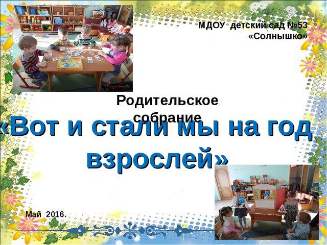 МДОУ детский сад №53 «Солнышко» «Вот и стали мы на год взрослей» Май 2016. Ро...