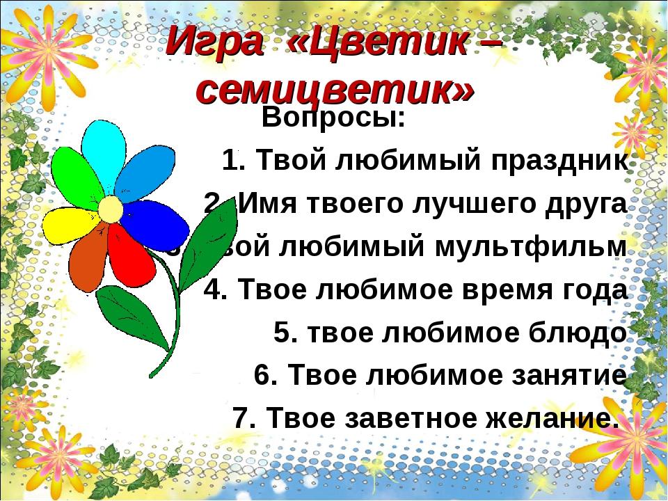 Игра «Цветик – семицветик» Вопросы: 1. Твой любимый праздник 2. Имя твоего лу...