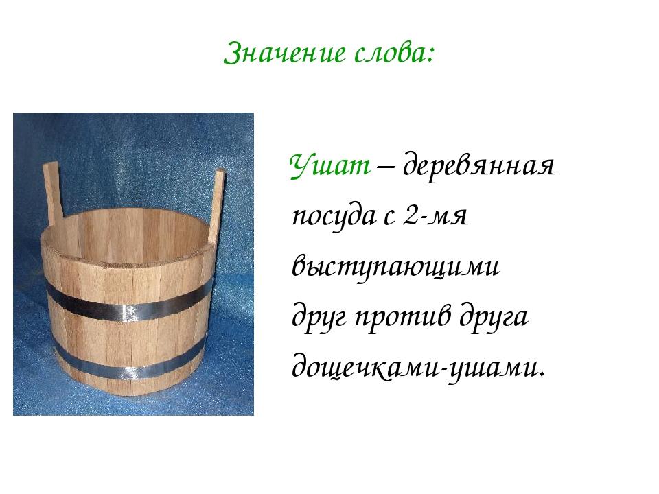 Ушат – деревянная посуда с 2-мя выступающими друг против друга дощечками-ушам...