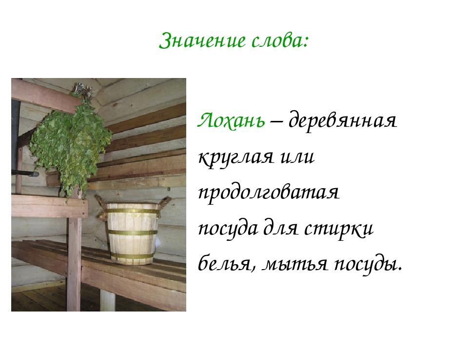 Лохань – деревянная круглая или продолговатая посуда для стирки белья, мытья...
