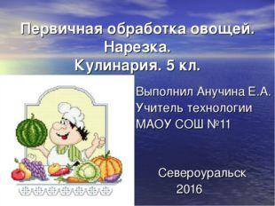 Первичная обработка овощей. Нарезка. Кулинария. 5 кл. Выполнил Анучина Е.А. У