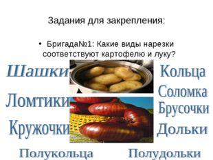 Задания для закрепления: Бригада№1: Какие виды нарезки соответствуют картофел