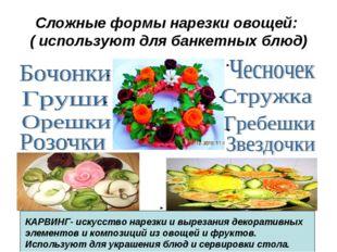 Сложные формы нарезки овощей: ( используют для банкетных блюд) КАРВИНГ- искус