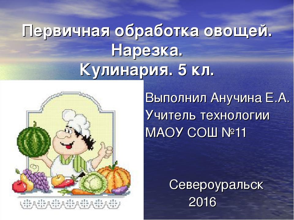 Первичная обработка овощей. Нарезка. Кулинария. 5 кл. Выполнил Анучина Е.А. У...