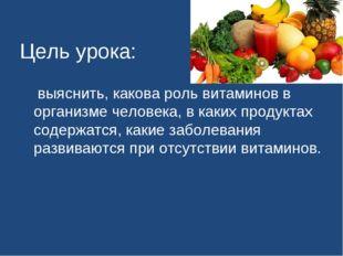 Цель урока: выяснить, какова роль витаминов в организме человека, в каких пр