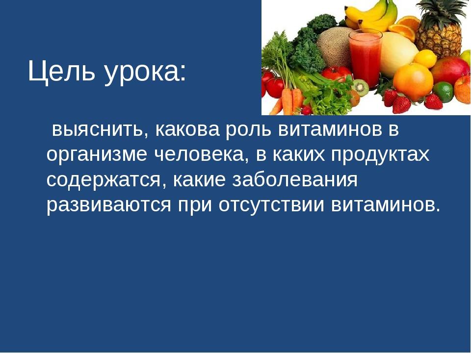 Цель урока: выяснить, какова роль витаминов в организме человека, в каких пр...